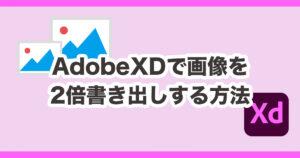 AdobeXDで画像を2倍書き出しする方法