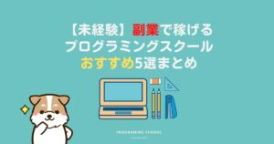 【未経験】副業で稼げるプログラミングスクールおすすめ5選まとめ